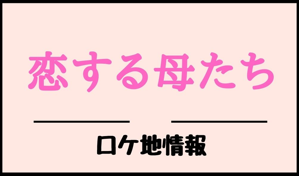 母 地 ロケ 恋する たち ドラマ「恋する母たち」のロケ地・撮影場所まとめ